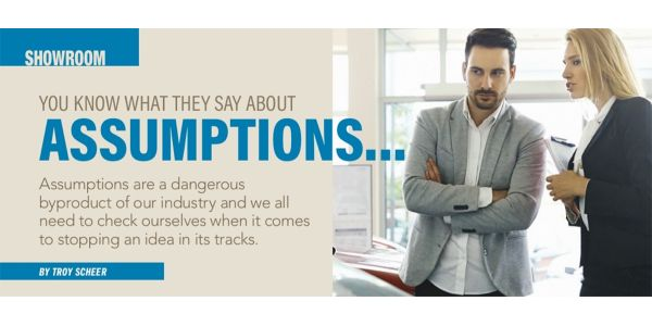 Assumptions are a dangerous byproduct of our industry and we all need to check ourselves when it...